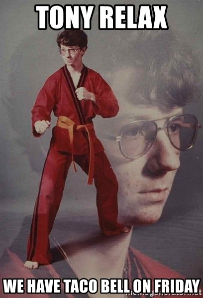 PTSD Karate Kyle - Tony relax  We have Taco Bell on Friday
