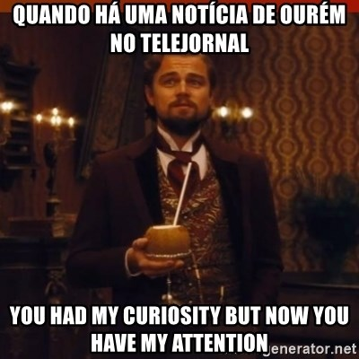 you had my curiosity dicaprio - QuandO HÁ UMA NOTÍCIA DE OURÉM NO TELEJORNAL YOU HAD MY CURIOSITY BUT NOW YOU HAVE MY ATTENTION
