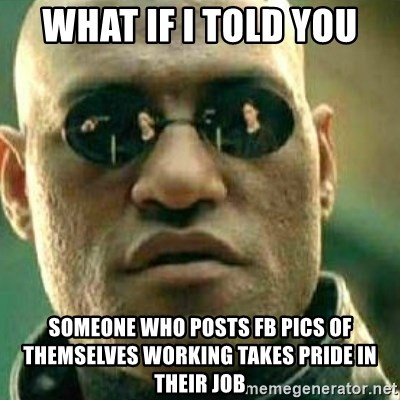 What If I Told You - what if i told you someone who posts fB pics of themselves working takes pride in THEIR job