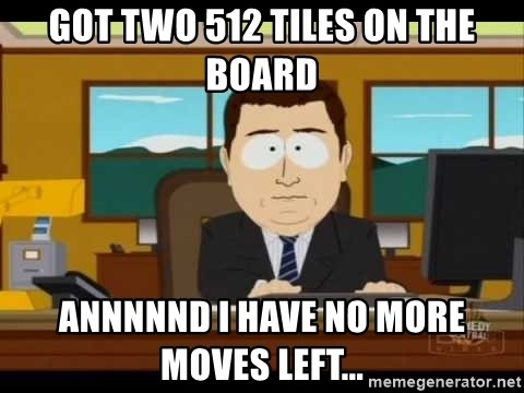 south park aand it's gone - Got two 512 tiles on the board annnnnd I have no more moves left...