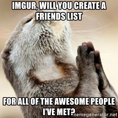 Praying Otter - imgur, will you create a friends list for all of the awesome people i've met?