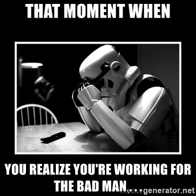 Sad Trooper - That moment when you realize you're working for the bad man . . .