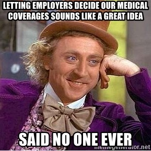 Willy Wonka - Letting employers decide our medical coverages sounds like a great idea Said no one EVER