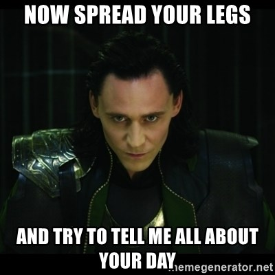 Now Spread Your Legs And Try To Tell Me All About Your Day Loki L Meme Generator