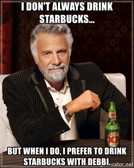 The Most Interesting Man In The World - I don't always drink starbucks... but when i do, i prefer to drink starbucks with debbi.