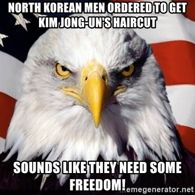 Freedom Eagle  - North Korean men ordered to get Kim Jong-un's haircut sounds like they need some freedom!