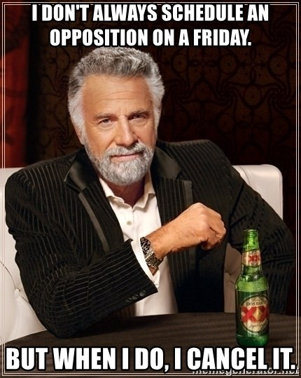 Most Interesting Man - I don't always schedule an opposition on a friday. But when I do, I cancel it.