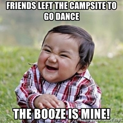 evil toddler kid2 - friends left the campsite to go dance the booze is mine!