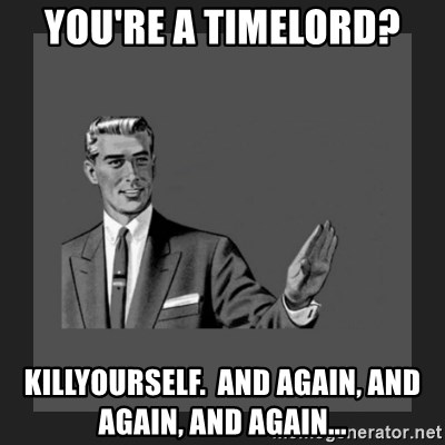kill yourself guy blank - you're a timelord? killyourself.  and again, and again, and again...