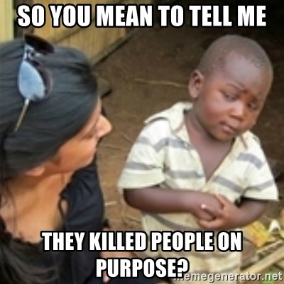 Skeptical african kid  - So you mean to tell me They killed people on purpose?