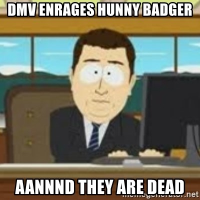 and now its gone - DMV ENRAGES HUNNY BADGER AANNND THEY ARE DEAD