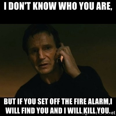 liam neeson taken - I don't know who you are, But if you set off the fire alarm,i will find you and i will kill you.