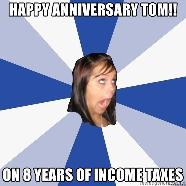 Annoying Facebook Girl - happy anniversary tom!! on 8 years of income taxes