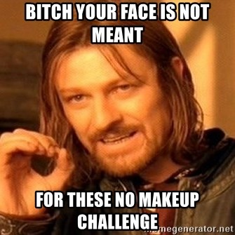 One Does Not Simply - Bitch Your face is not meant  For these NO makeup challenge