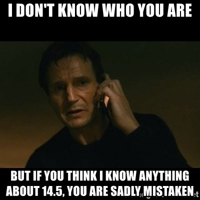 liam neeson taken - I DON'T KNOW WHO YOU ARE BUT IF YOU THINK I KNOW ANYTHING ABOUT 14.5, YOU ARE SADLY MISTAKEN