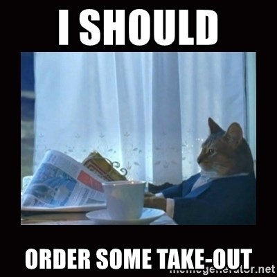 i should buy a boat cat - I should  order some take-out