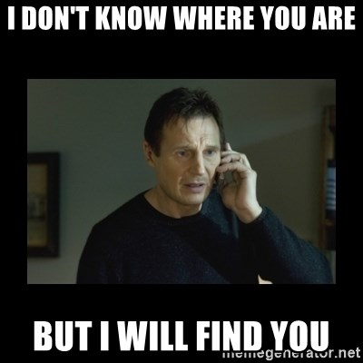I will find you and kill you - I don't know where you are But I will find you