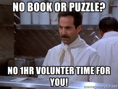 soup nazi - NO BOOK OR PUZZLE? NO 1HR VOLUNTER TIME FOR YOU!