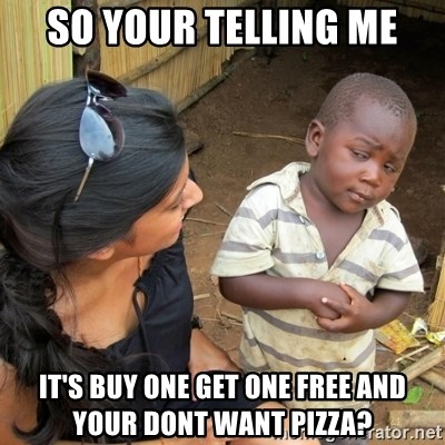 skeptical black kid - So your telling me It's buy one get one FREE and your DONT want pizza?