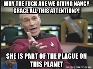 Picard Wtf - Why the Fuck Are We Giving Nancy Grace All This attention?!  She Is Part Of the PLAGUE On This planet