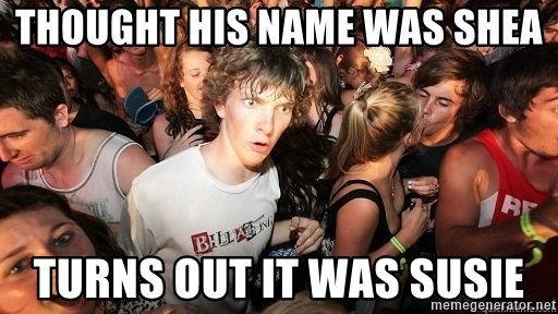 Sudden Realization Ralph - Thought his name was Shea Turns out it was Susie