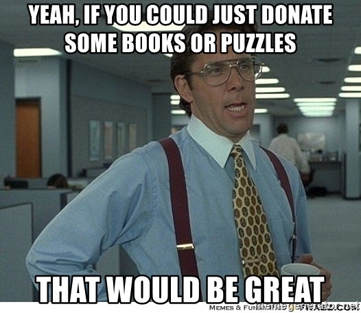 That would be great - YEAH, IF YOU COULD JUST DONATE SOME BOOKS OR PUZZLES THAT WOULD BE GREAT