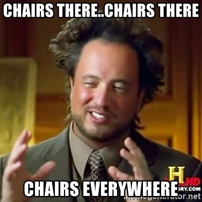 ancient alien guy - chairs there..chairs there chairs everywhere