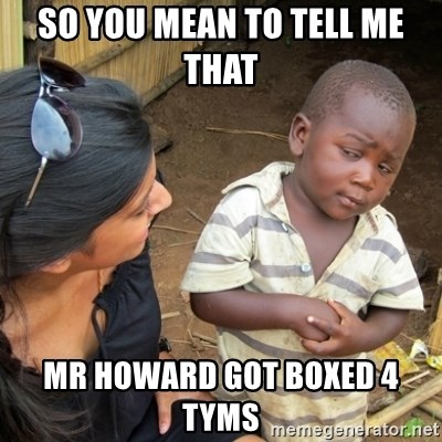Skeptical 3rd World Kid - so you mean to tell me that  Mr Howard got boxed 4 tyms