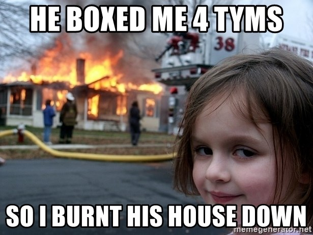 Disaster Girl - He boxed me 4 tyms  so I burnt his house down