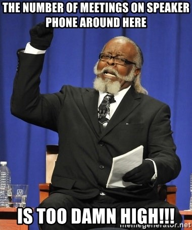 Rent Is Too Damn High - THE NUMBER OF MEETINGS ON SPEAKER PHONE AROUND HERE IS TOO DAMN HIGH!!!