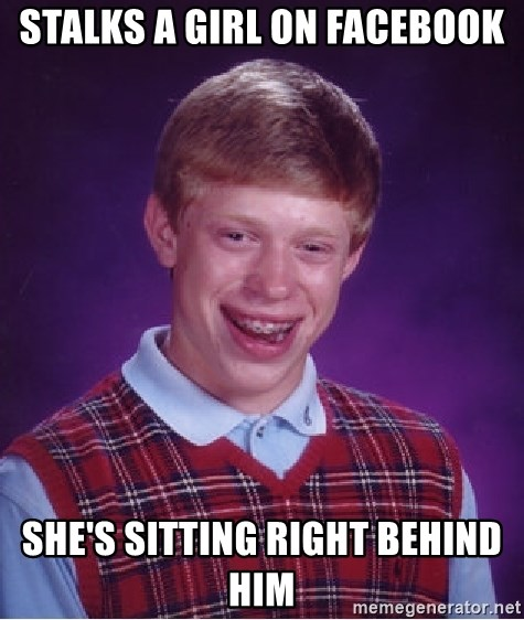 Bad Luck Brian - Stalks a girl on Facebook She's sitting right behind him