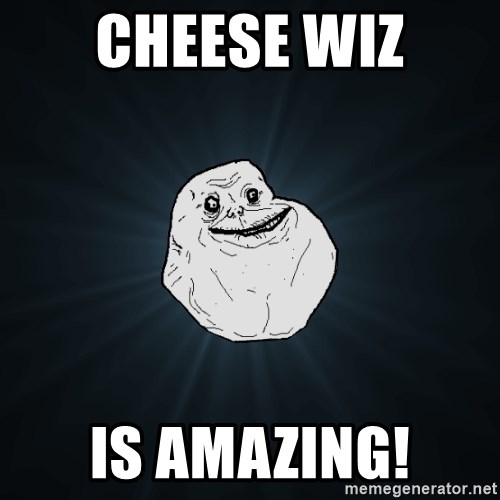 Forever Alone - CHEESE WIZ is amazing!