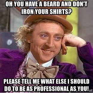 Willy Wonka - Oh you have a beard and don't iron your shirts? Please tell me what else I should do to be as professional as you!