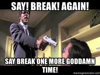 Say what again - SAY! BREAK! AGAIN! SAY BREAK ONE MORE GODDAMN TIME!