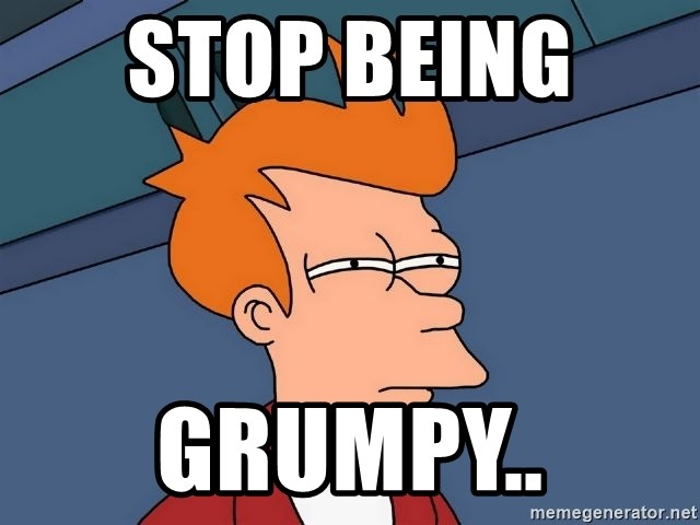 Futurama Fry - Stop being  GRUMPY..