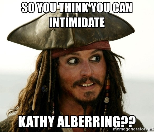 Jack.Sparrow. - So you think you can intimidate  Kathy Alberring??