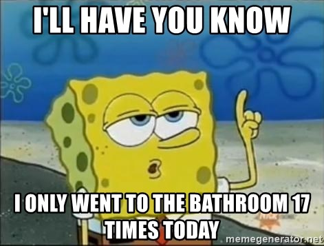 Spongebob - I'll have you know I only went to the bathroom 17 times today