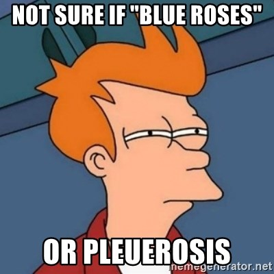 "Not sure if troll - Not sure if ""Blue Roses"" Or Pleuerosis"