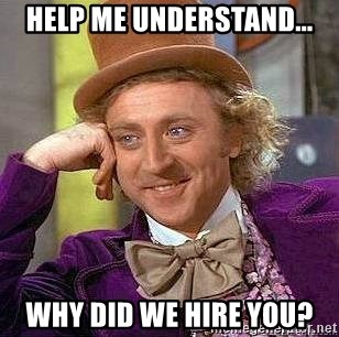 Willy Wonka - help me understand... why did we hire you?