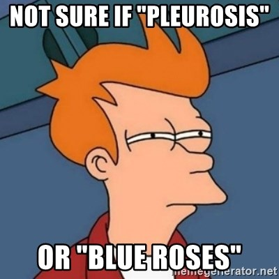 """Not sure if troll - Not sure if """"Pleurosis""""  Or """"Blue Roses"""""""