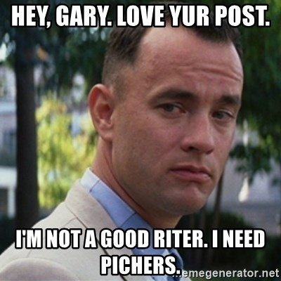 forrest gump - Hey, Gary. Love yur post. I'm not a good riter. I need pichers.