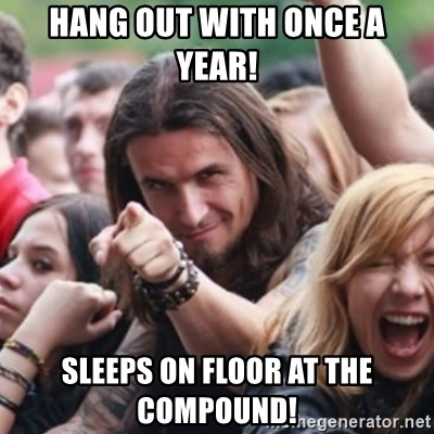 Ridiculously Photogenic Metalhead - Hang out with once a year! Sleeps on floor at the Compound!