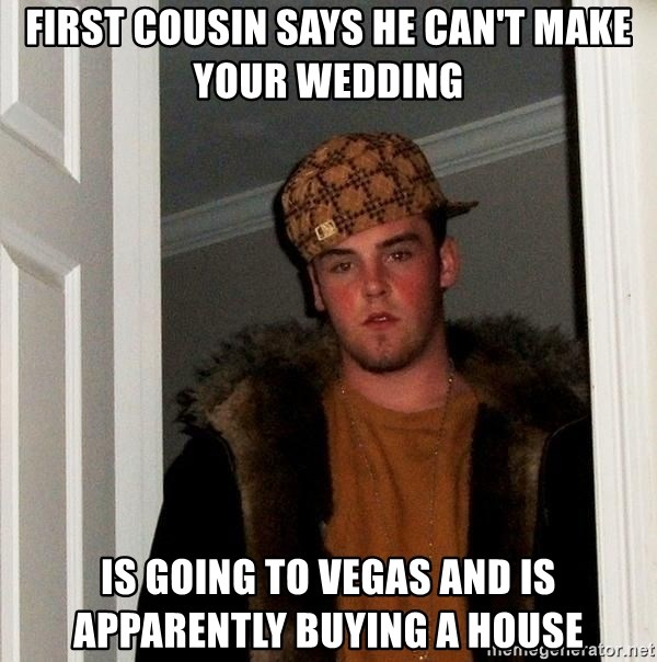 Scumbag Steve - FIRST Cousin says he can't make your wedding IS GOING to vegas and is apparently buying a house