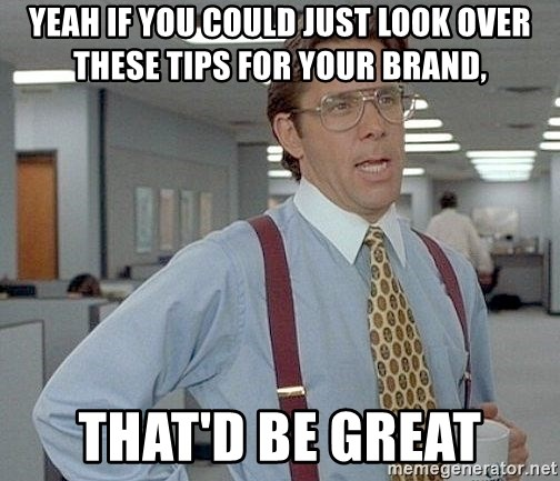 yeah if you could just write a 6 page paper over springbreak thatd be great - Yeah if you could just look over these tips for your brand, that'd be great