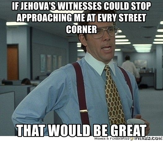 Yeah If You Could Just - If jehova's witnesses could stop approaching me at evry street corner that would be great