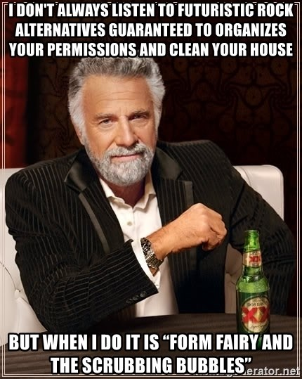 """The Most Interesting Man In The World - I don't always listen to Futuristic Rock Alternatives guaranteed to organizes your permissions and clean your house But when I do it is """"Form Fairy and the Scrubbing bubbles"""""""