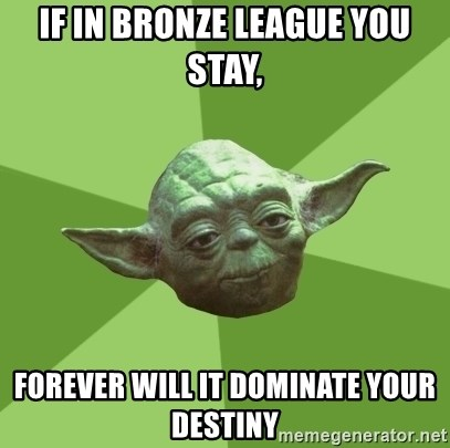 Advice Yoda Gives - IF IN BRONZE LEAGUE YOU STAY, FOREVER WILL IT DOMINATE YOUR DESTINY