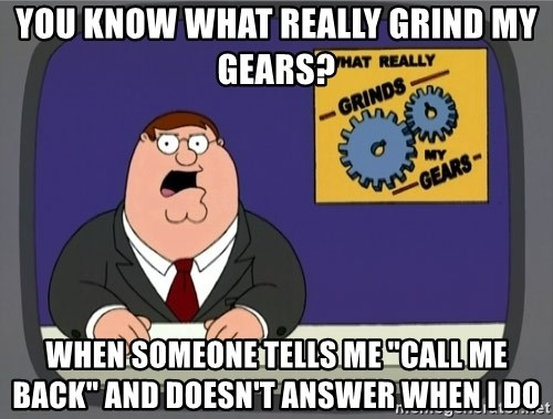 """What really grinds my gears - You know what really grind my gears? When someone tells me """"Call me back"""" and doesn't answer when i do"""