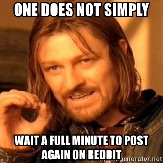 One Does Not Simply - one does not simply  wait a full minute to post again on reddit