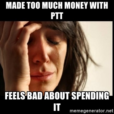 First World Problems - Made too much money with PTT FeelS bad about spending it